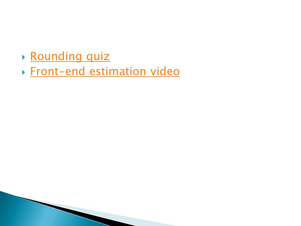  Rounding quiz Rounding quiz  Front-end estimation video Front-end estimation video