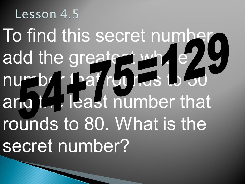 To find this secret number, add the greatest whole number that rounds to 50 and the least number that rounds to 80.