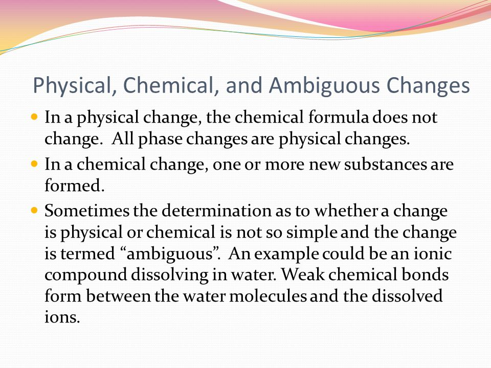 Physical, Chemical, and Ambiguous Changes In a physical change, the chemical formula does not change.