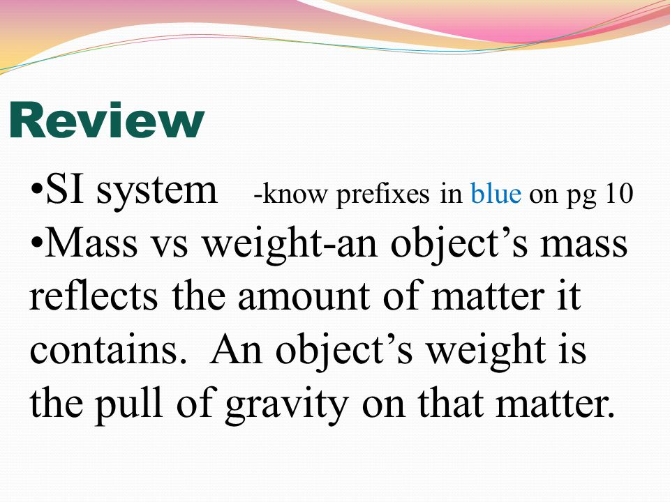 SI system -know prefixes in blue on pg 10 Mass vs weight-an object's mass reflects the amount of matter it contains.