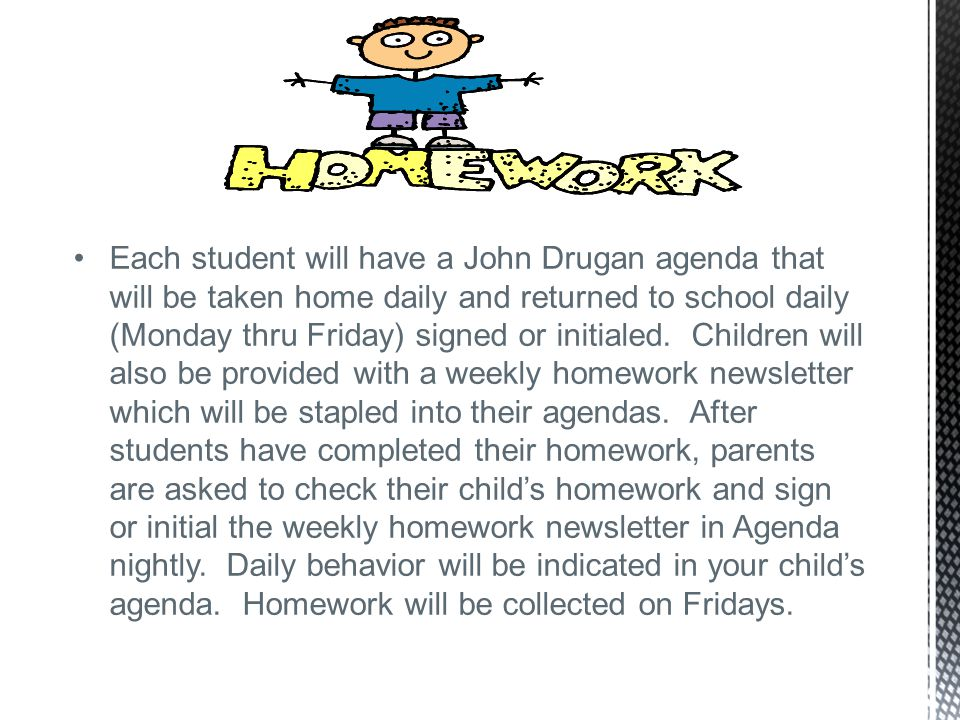 Each student will have a John Drugan agenda that will be taken home daily and returned to school daily (Monday thru Friday) signed or initialed.