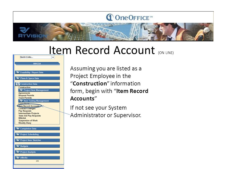 Item Record Account (ON LINE) Assuming you are listed as a Project Employee in the Construction information form, begin with Item Record Accounts If not see your System Administrator or Supervisor.