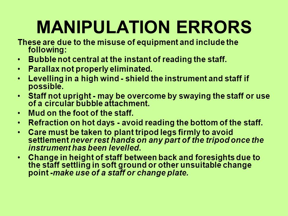 MANIPULATION ERRORS These are due to the misuse of equipment and include the following: Bubble not central at the instant of reading the staff. Parall
