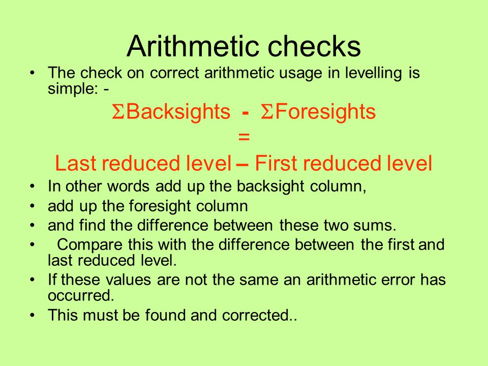 Arithmetic checks The check on correct arithmetic usage in levelling is simple: -  Backsights -  Foresights = Last reduced level – First reduced lev