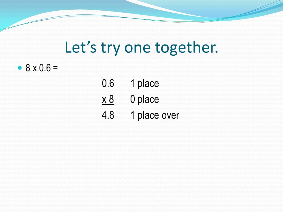 Let's try one together. 8 x 0.6 = 0.61 place x 80 place 4.81 place over