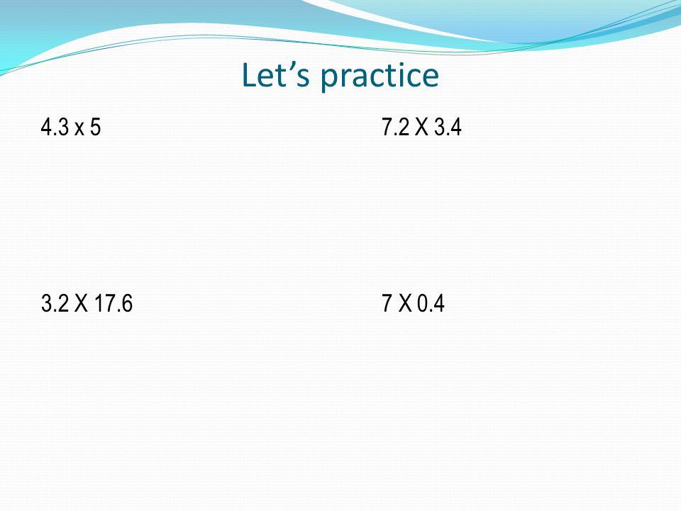 Let's practice 4.3 x 57.2 X 3.4 3.2 X 17.67 X 0.4