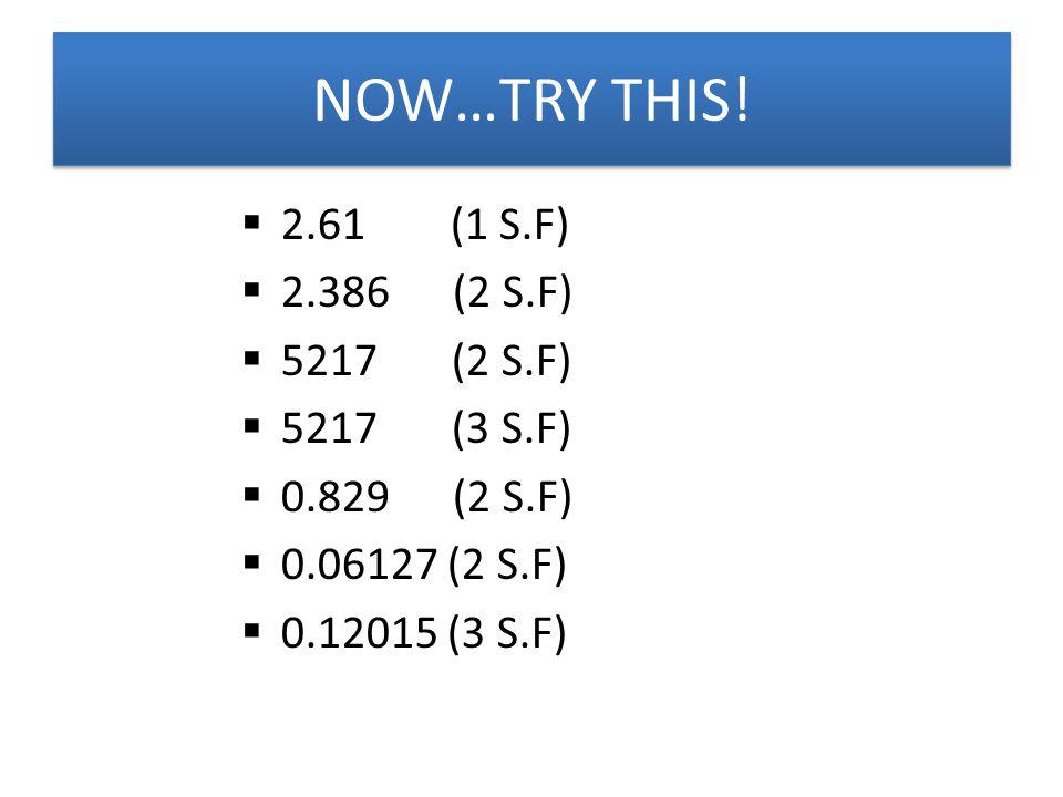  2.61 (1 S.F)  2.386 (2 S.F)  5217 (2 S.F)  5217 (3 S.F)  0.829 (2 S.F)  0.06127 (2 S.F)  0.12015 (3 S.F) NOW…TRY THIS!