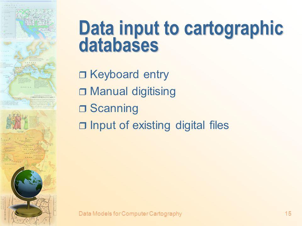 Data Models for Computer Cartography14 4 11 9 21 Map IDArea (ha) Perimeter (m) Soil Type ID 443588021 921058025 11628114021 25265015 Soil Type ID NamepH 15Black soil6.5 21Brown soil6.0 25Red soil5.0 … Data-map link