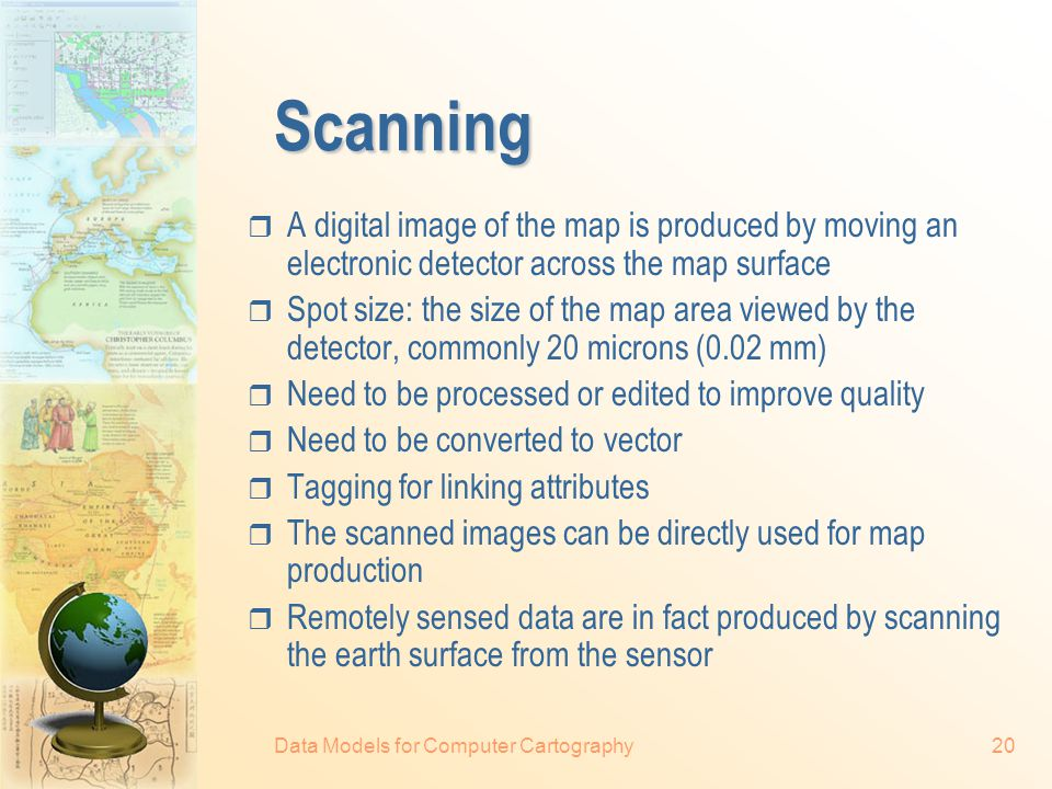 Data Models for Computer Cartography20 Scanning  A digital image of the map is produced by moving an electronic detector across the map surface  Spot size: the size of the map area viewed by the detector, commonly 20 microns (0.02 mm)  Need to be processed or edited to improve quality  Need to be converted to vector  Tagging for linking attributes  The scanned images can be directly used for map production  Remotely sensed data are in fact produced by scanning the earth surface from the sensor