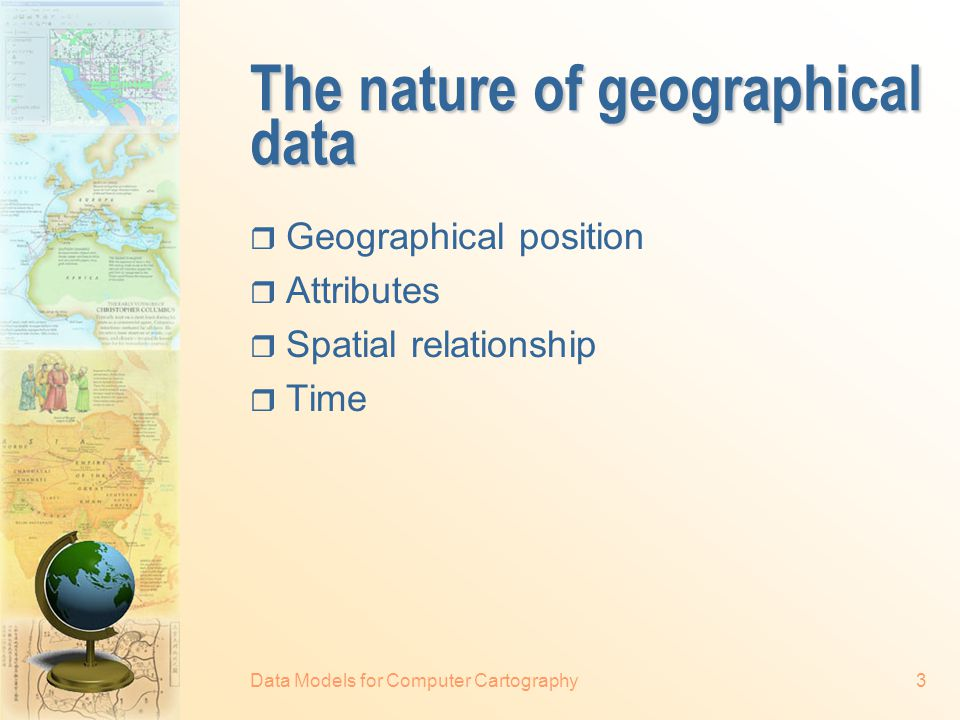 Data Models for Computer Cartography3 The nature of geographical data  Geographical position  Attributes  Spatial relationship  Time