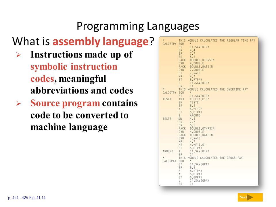 Programming Languages What is assembly language? p. 424 - 425 Fig. 11-14 Next  Instructions made up of symbolic instruction codes, meaningful abbrevi