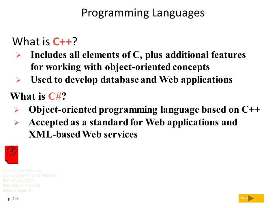 Programming Languages What is C++? p. 428 Next  Includes all elements of C, plus additional features for working with object-oriented concepts  Used