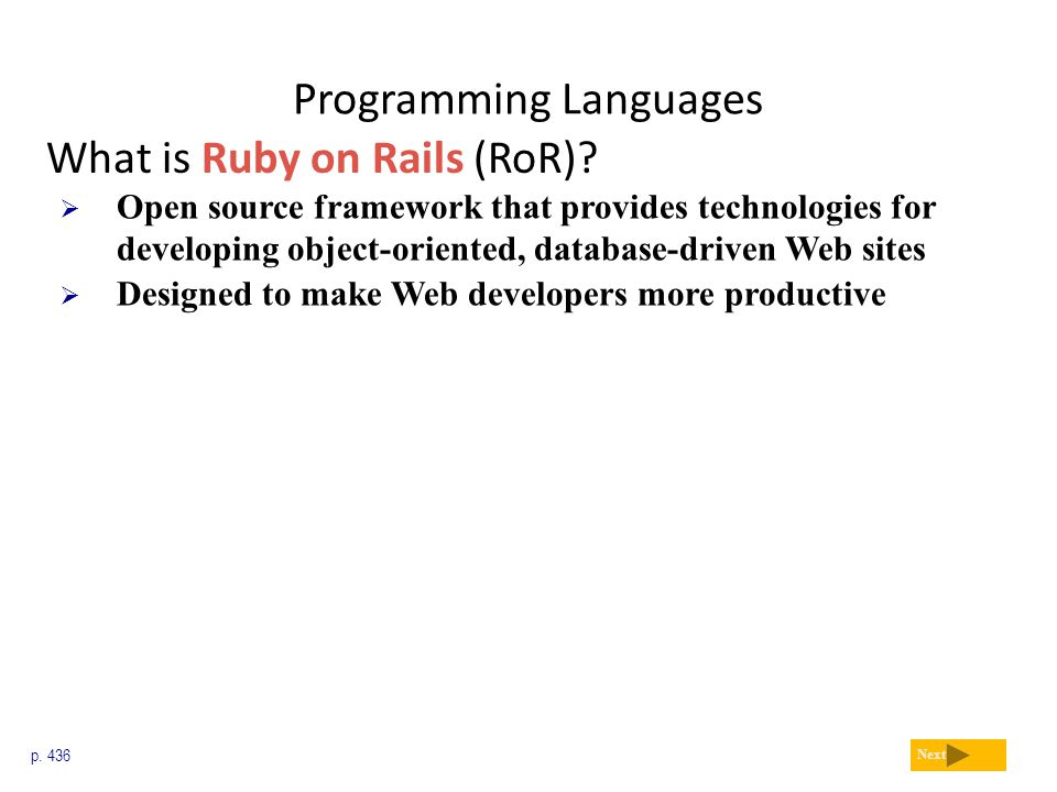 Programming Languages What is Ruby on Rails (RoR)? p. 436 Next  Open source framework that provides technologies for developing object-oriented, data