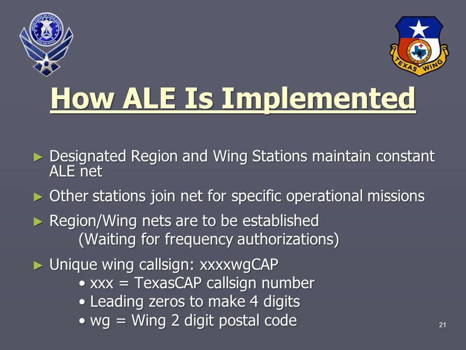 21 How ALE Is Implemented ► Designated Region and Wing Stations maintain constant ALE net ► Other stations join net for specific operational missions ► Region/Wing nets are to be established (Waiting for frequency authorizations) ► Unique wing callsign: xxxxwgCAP xxx = TexasCAP callsign number xxx = TexasCAP callsign number Leading zeros to make 4 digits Leading zeros to make 4 digits wg = Wing 2 digit postal code wg = Wing 2 digit postal code