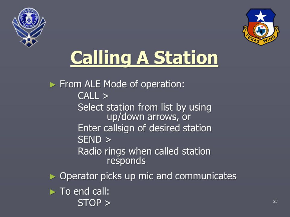 23 Calling A Station ► From ALE Mode of operation: CALL > Select station from list by using up/down arrows, or Enter callsign of desired station SEND > Radio rings when called station responds ► Operator picks up mic and communicates ► To end call: STOP >