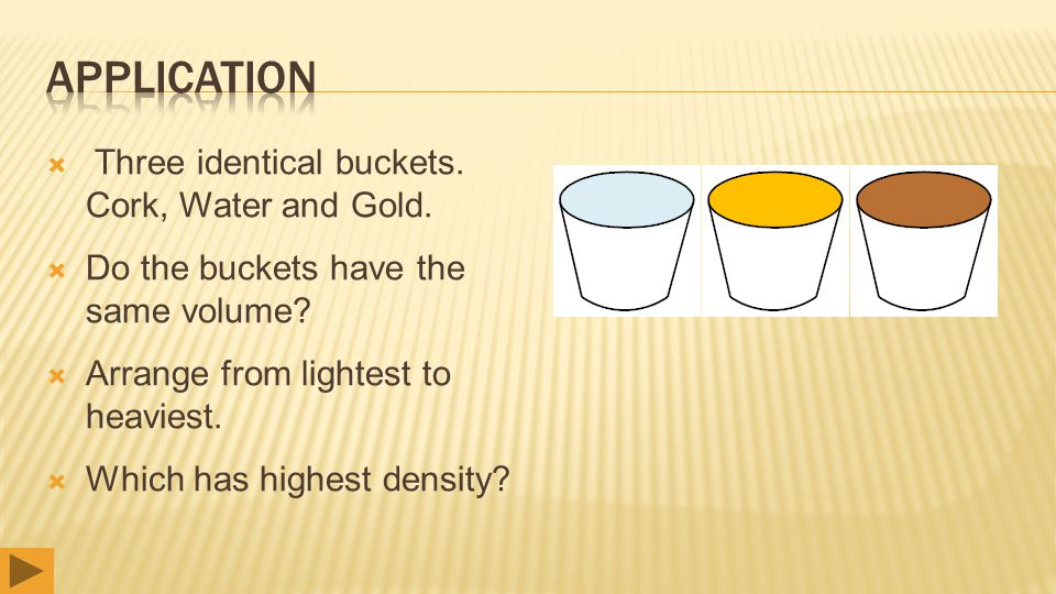  Three identical buckets. Cork, Water and Gold.  Do the buckets have the same volume?  Arrange from lightest to heaviest.  Which has highest densi