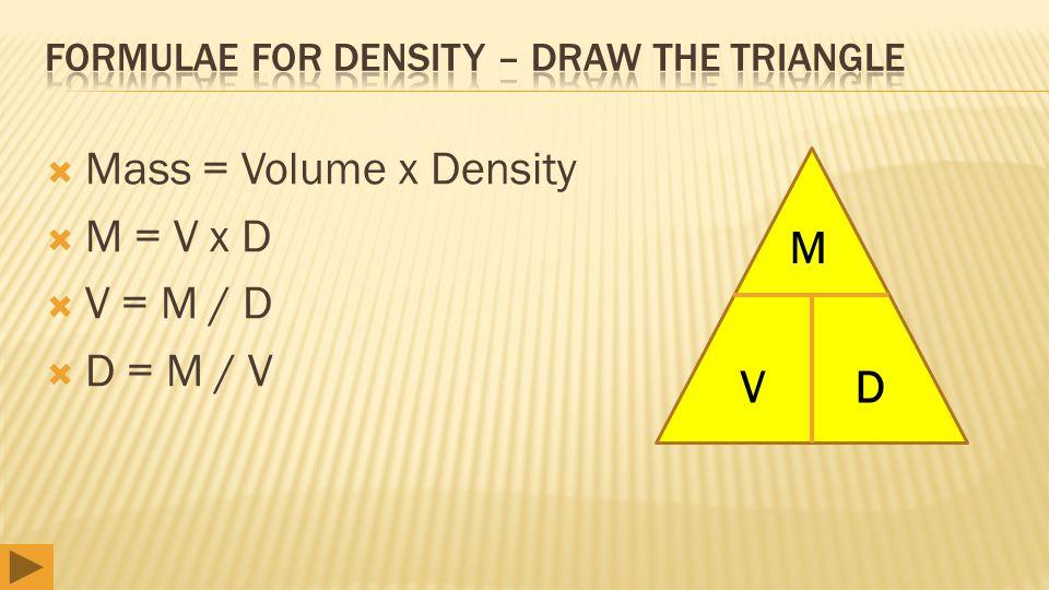  Mass = Volume x Density  M = V x D  V = M / D  D = M / V M VD