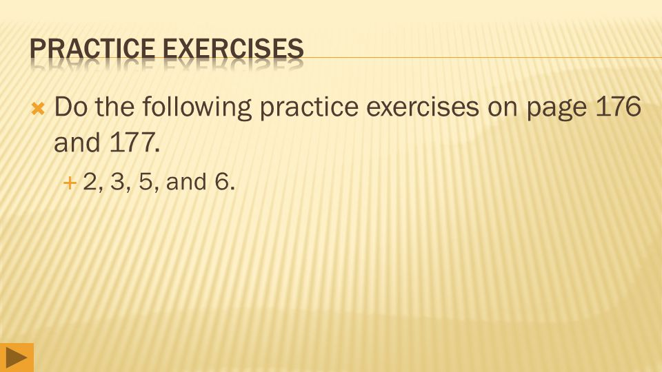  Do the following practice exercises on page 176 and 177.  2, 3, 5, and 6.