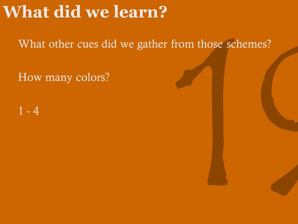 19 What did we learn What other cues did we gather from those schemes How many colors 1 - 4
