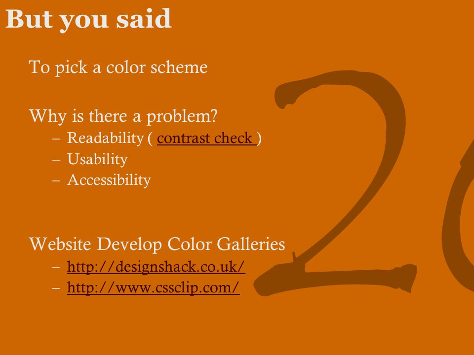 26 But you said To pick a color scheme Why is there a problem? –Readability ( contrast check )contrast check –Usability –Accessibility Website Develop