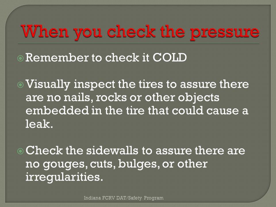  Remember to check it COLD  Visually inspect the tires to assure there are no nails, rocks or other objects embedded in the tire that could cause a leak.
