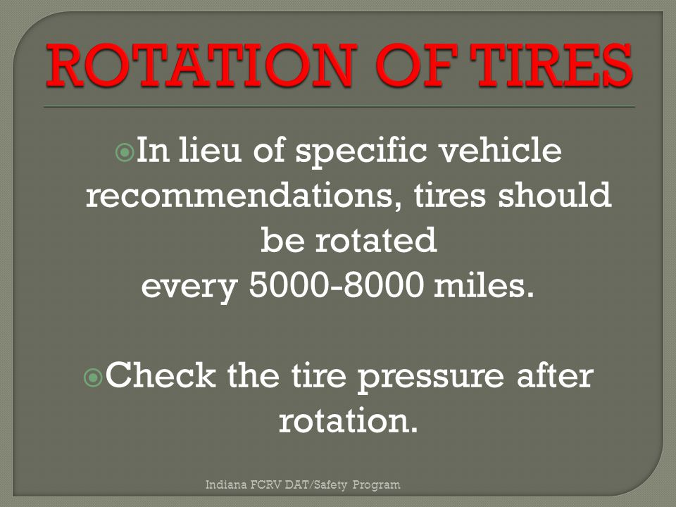  In lieu of specific vehicle recommendations, tires should be rotated every 5000-8000 miles.