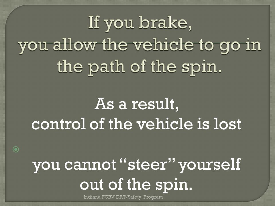 Indiana FCRV DAT/Safety Program As a result, control of the vehicle is lost you cannot steer yourself out of the spin.