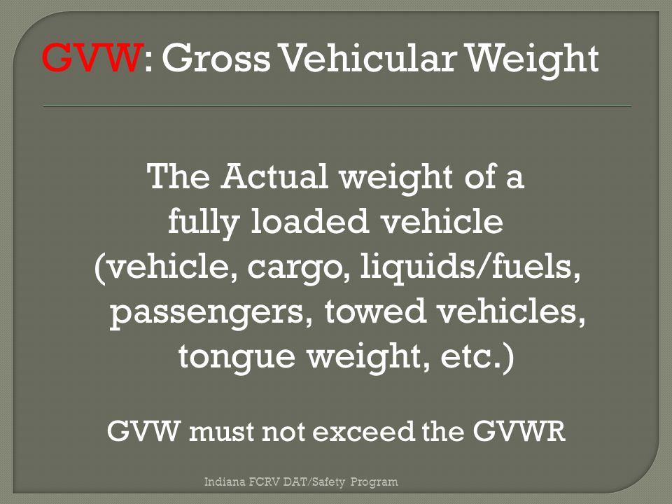 GVW: Gross Vehicular Weight The Actual weight of a fully loaded vehicle (vehicle, cargo, liquids/fuels, passengers, towed vehicles, tongue weight, etc.) GVW must not exceed the GVWR Indiana FCRV DAT/Safety Program