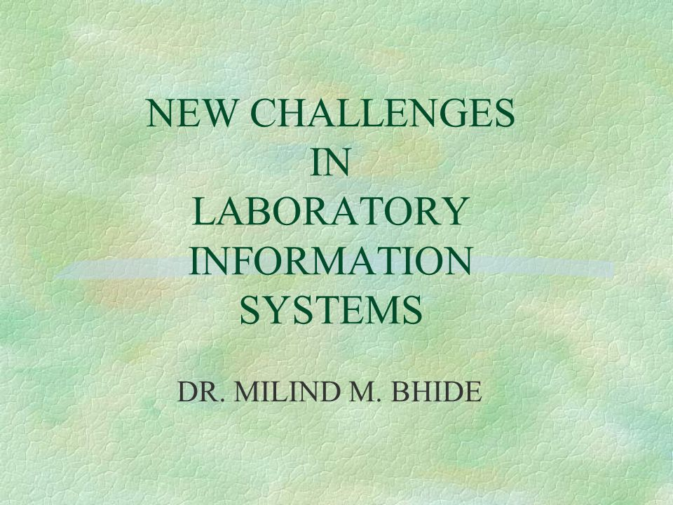 NEW CHALLENGES IN LABORATORY INFORMATION SYSTEMS DR. MILIND M. BHIDE
