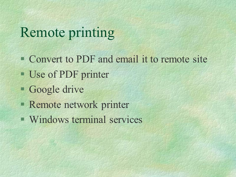 Remote printing §Convert to PDF and email it to remote site §Use of PDF printer §Google drive §Remote network printer §Windows terminal services