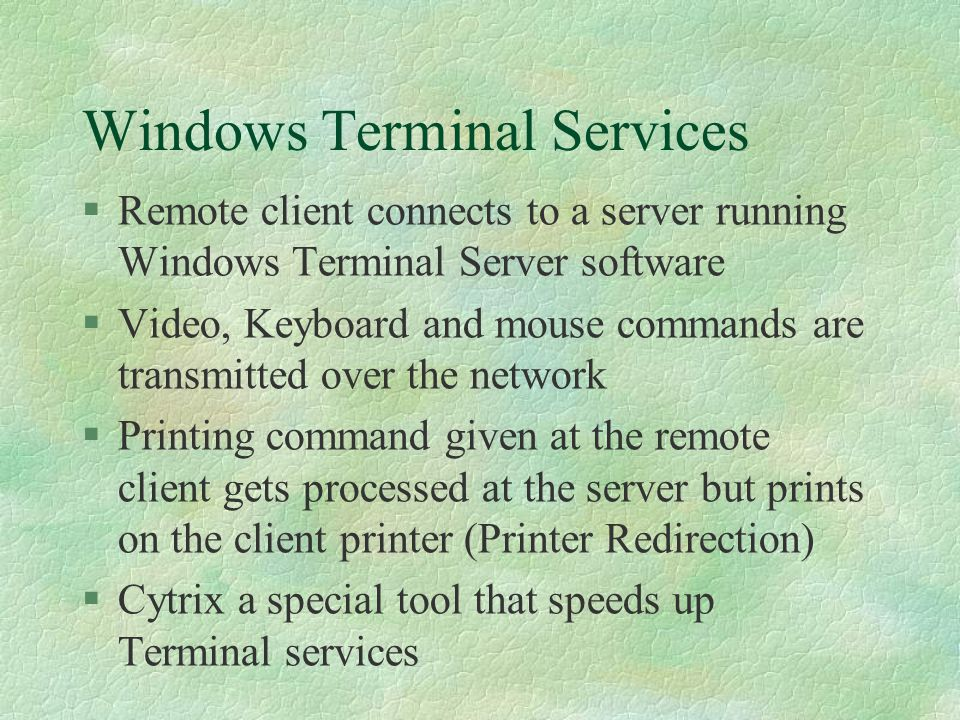 Windows Terminal Services §Remote client connects to a server running Windows Terminal Server software §Video, Keyboard and mouse commands are transmi