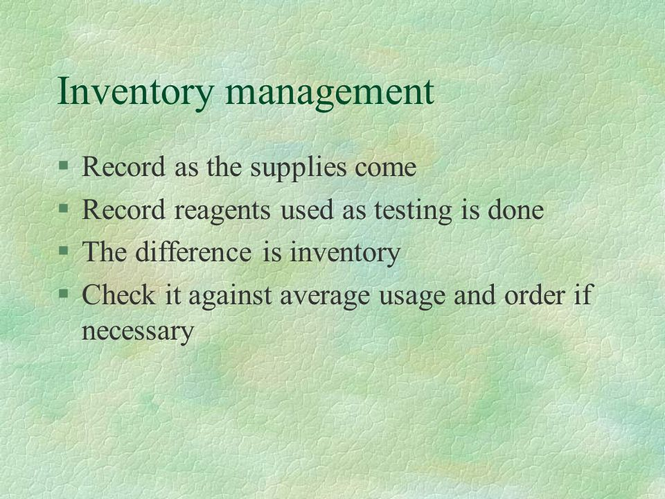 Inventory management §Record as the supplies come §Record reagents used as testing is done §The difference is inventory §Check it against average usag