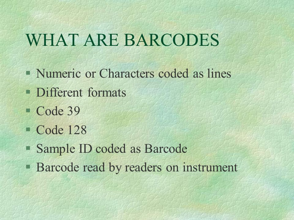 WHAT ARE BARCODES §Numeric or Characters coded as lines §Different formats §Code 39 §Code 128 §Sample ID coded as Barcode §Barcode read by readers on