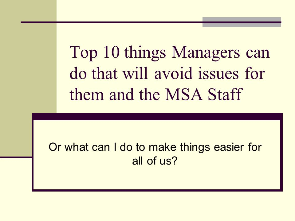 Top 10 things Managers can do that will avoid issues for them and the MSA Staff Or what can I do to make things easier for all of us?