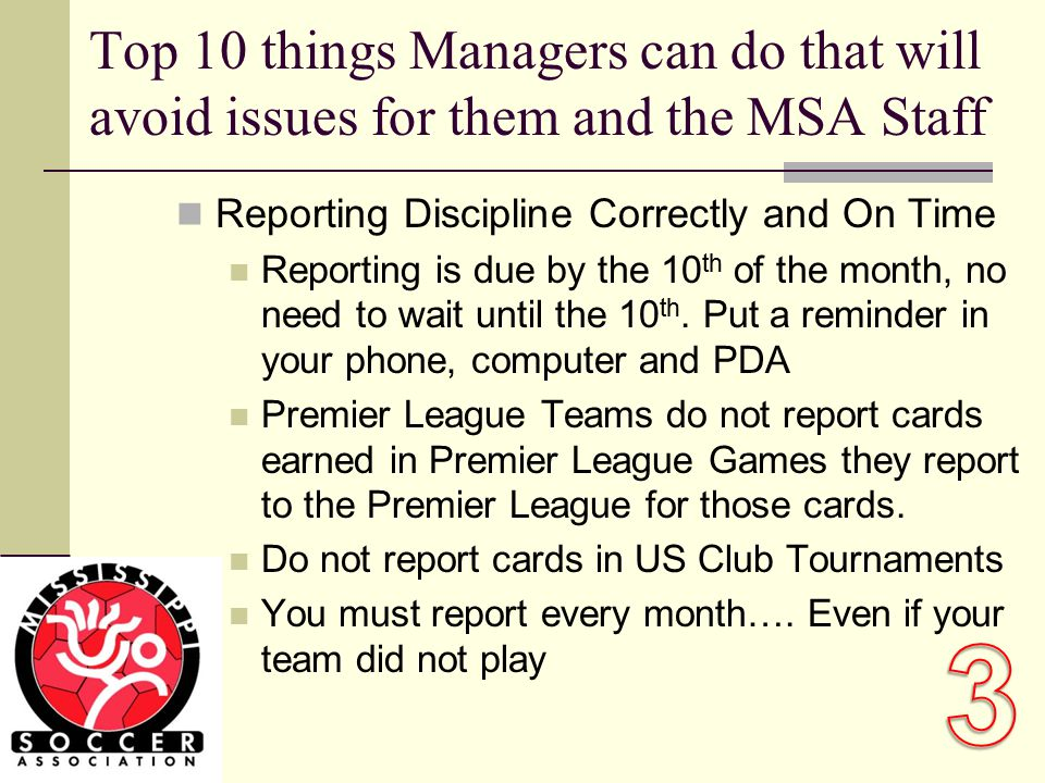 Top 10 things Managers can do that will avoid issues for them and the MSA Staff Reporting Discipline Correctly and On Time Reporting is due by the 10 th of the month, no need to wait until the 10 th.