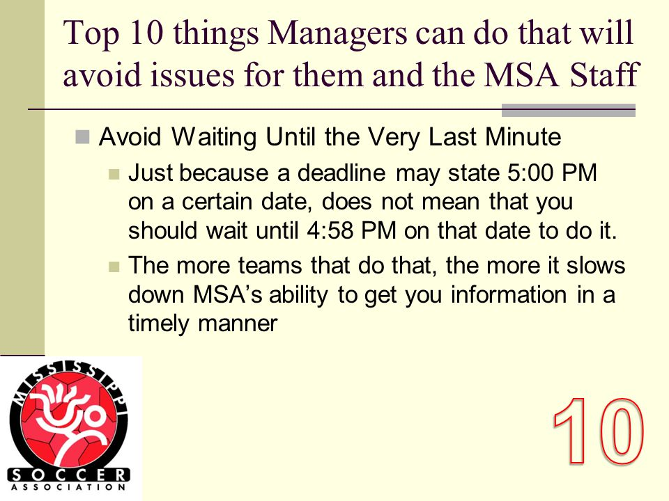 Top 10 things Managers can do that will avoid issues for them and the MSA Staff Avoid Waiting Until the Very Last Minute Just because a deadline may state 5:00 PM on a certain date, does not mean that you should wait until 4:58 PM on that date to do it.