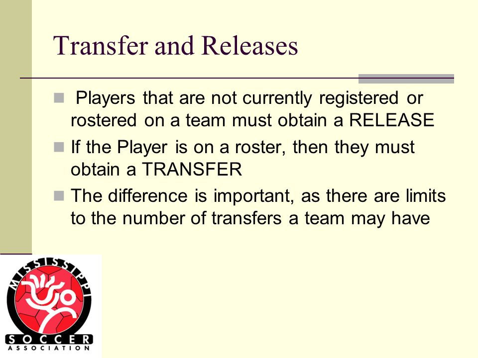 Transfer and Releases Players that are not currently registered or rostered on a team must obtain a RELEASE If the Player is on a roster, then they must obtain a TRANSFER The difference is important, as there are limits to the number of transfers a team may have