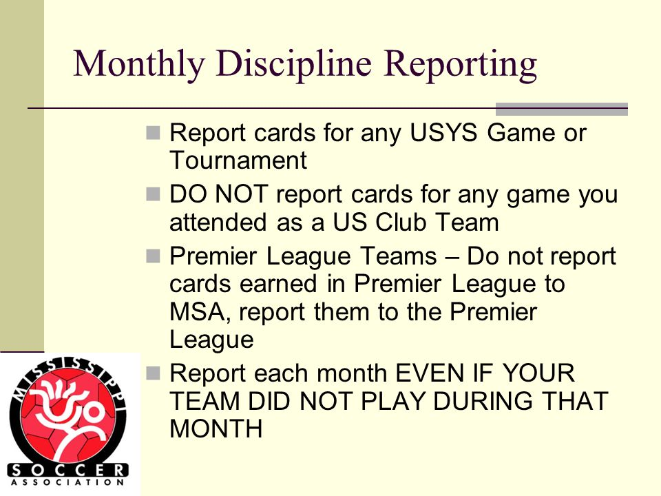 Monthly Discipline Reporting Report cards for any USYS Game or Tournament DO NOT report cards for any game you attended as a US Club Team Premier League Teams – Do not report cards earned in Premier League to MSA, report them to the Premier League Report each month EVEN IF YOUR TEAM DID NOT PLAY DURING THAT MONTH