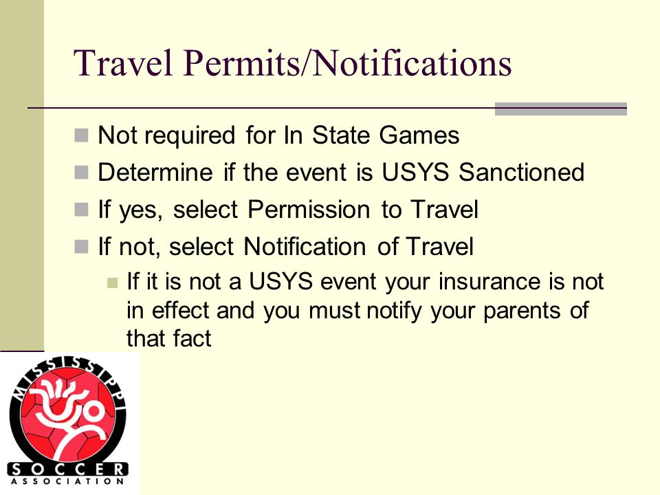 Travel Permits/Notifications Not required for In State Games Determine if the event is USYS Sanctioned If yes, select Permission to Travel If not, select Notification of Travel If it is not a USYS event your insurance is not in effect and you must notify your parents of that fact
