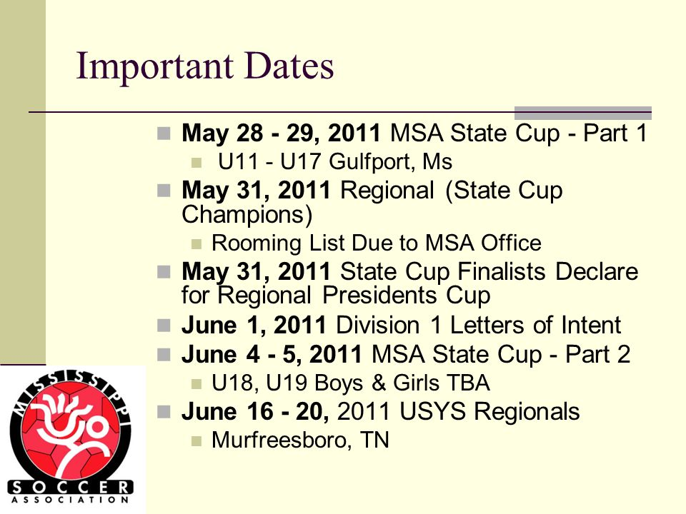 Important Dates May 28 - 29, 2011 MSA State Cup - Part 1 U11 - U17 Gulfport, Ms May 31, 2011 Regional (State Cup Champions) Rooming List Due to MSA Office May 31, 2011 State Cup Finalists Declare for Regional Presidents Cup June 1, 2011 Division 1 Letters of Intent June 4 - 5, 2011 MSA State Cup - Part 2 U18, U19 Boys & Girls TBA June 16 - 20, 2011 USYS Regionals Murfreesboro, TN