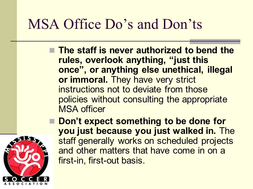 MSA Office Do's and Don'ts The staff is never authorized to bend the rules, overlook anything, just this once , or anything else unethical, illegal or immoral.