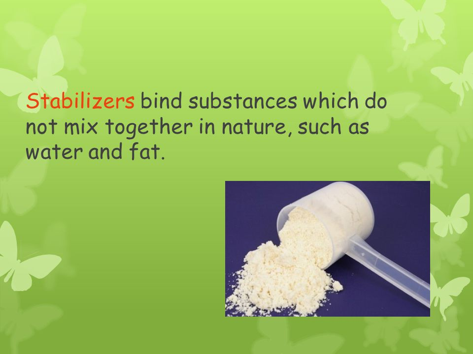 Stabilizers bind substances which do not mix together in nature, such as water and fat.