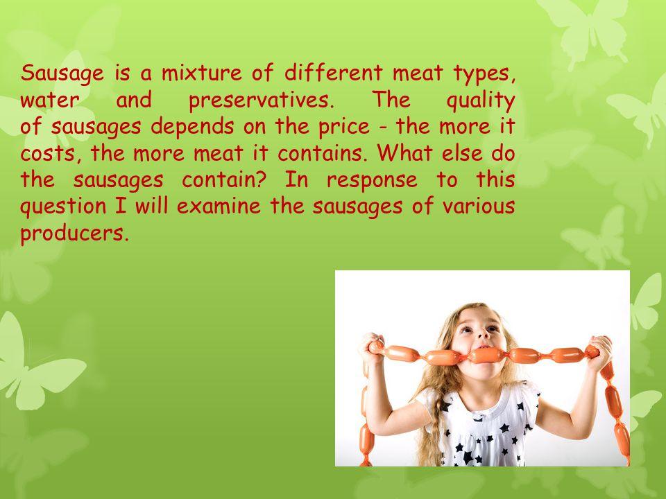 Sausages Parówki z szynki Parówki z szyny Duetki Premium BobaskiKraina Obfitości energy value per 100g 217 kcal283 kcal202 kcal224 kcal363 kcal price/weight 2,50 zł /100 g 2,80 zł /100g 2,20 zł /100g 1,20 zł /100g 1zł /100g Meat pork 93% pork 90% chicken 73% chicken, pork 53% pork 7% MSM - mechanically separated meat 35% Protein hydrolysate + Starch +++++ Acidity regulator +++++ Preservatives +++++ Salt, spices and extracts +++++ Anti - oxidants +++++ Stabilizers +++++ Emulsifiers ++ The content of sausages