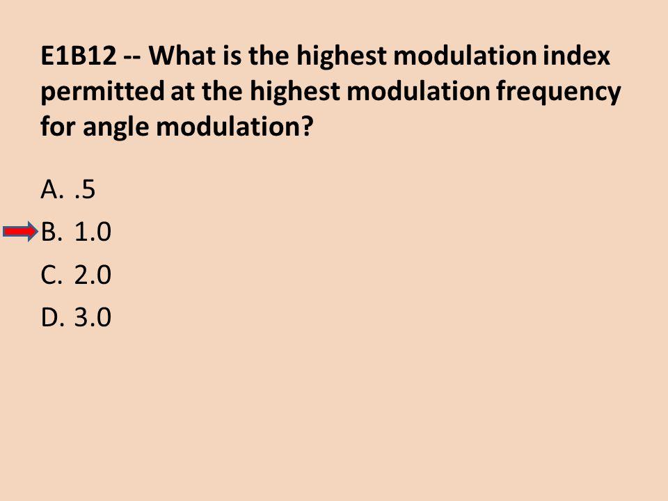 E1B12 -- What is the highest modulation index permitted at the highest modulation frequency for angle modulation? A..5 B.1.0 C.2.0 D.3.0