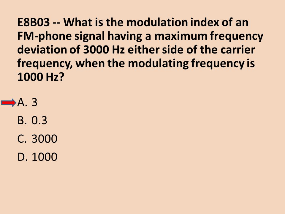 E8B03 -- What is the modulation index of an FM-phone signal having a maximum frequency deviation of 3000 Hz either side of the carrier frequency, when