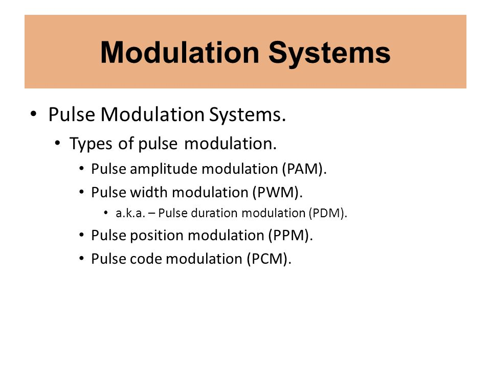 Modulation Systems Pulse Modulation Systems. Types of pulse modulation. Pulse amplitude modulation (PAM). Pulse width modulation (PWM). a.k.a. – Pulse