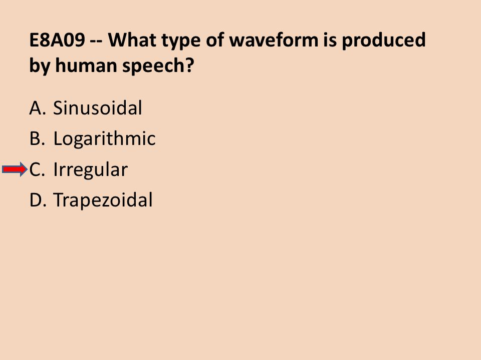 E8A09 -- What type of waveform is produced by human speech? A.Sinusoidal B.Logarithmic C.Irregular D.Trapezoidal