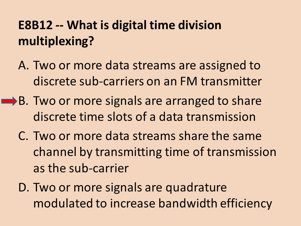 E8B12 -- What is digital time division multiplexing? A.Two or more data streams are assigned to discrete sub-carriers on an FM transmitter B.Two or mo