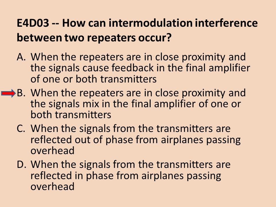 E4D03 -- How can intermodulation interference between two repeaters occur? A.When the repeaters are in close proximity and the signals cause feedback