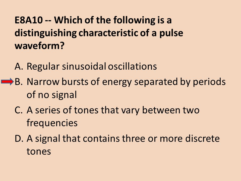 E8A10 -- Which of the following is a distinguishing characteristic of a pulse waveform? A.Regular sinusoidal oscillations B.Narrow bursts of energy se